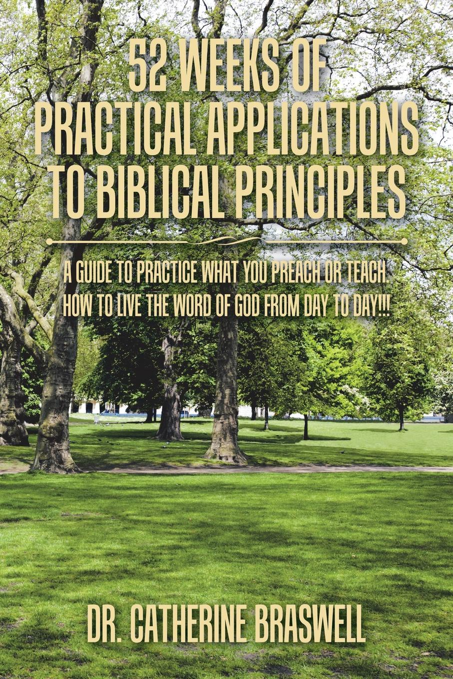 Dr. Catherine Braswell 52 Weeks of Practical Applications to Biblical Principles. A Guide to Practice What You Preach or Teach. How to Live the Word of God from Day to Day... how to become famous in two weeks or less