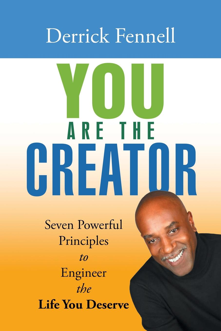 Derrick Fennell You Are the Creator. Seven Powerful Principles to Engineer the Life You Deserve change your mind change your life