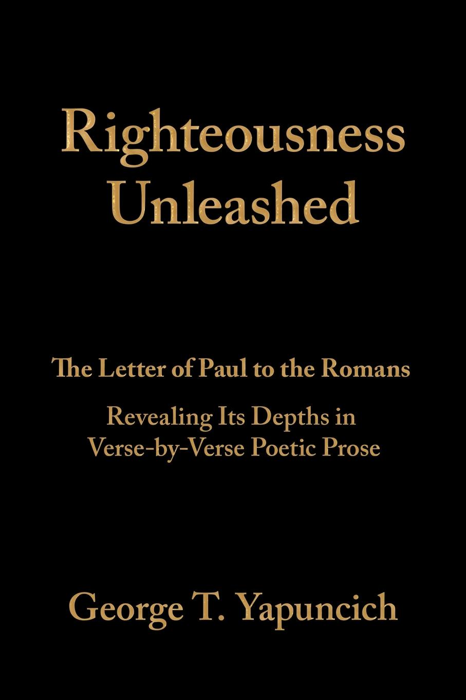 George T. Yapuncich Righteousness Unleashed. The Letter of Paul to the Romans Revealing Its Depths in Verse-By-Verse Poetic Prose henry sweet an anglo saxon reader in prose and verse