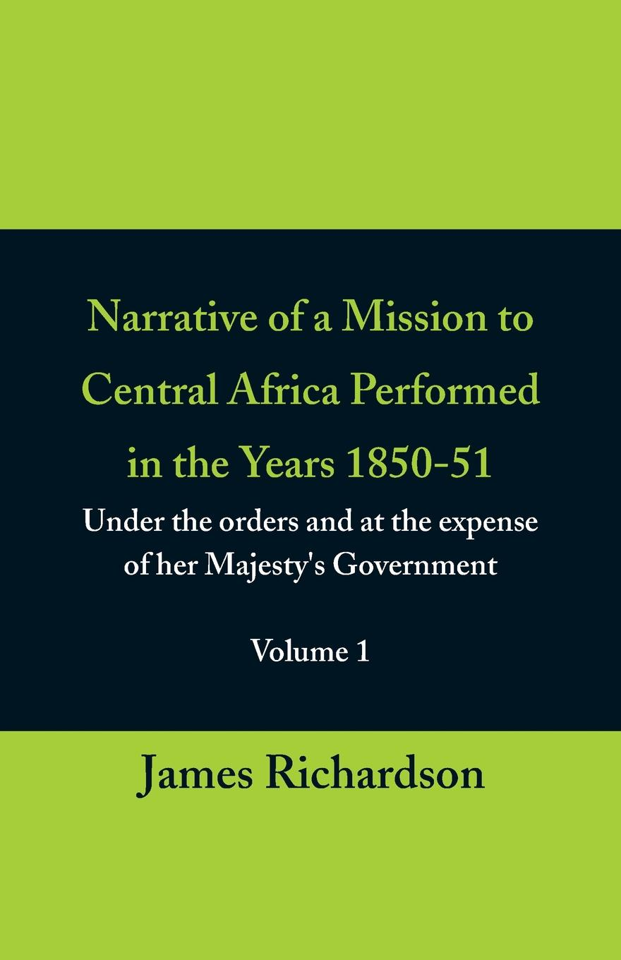 James Richardson Narrative of a Mission to Central Africa Performed in the Years 1850-51, (Volume 1) Under the Orders and at the Expense of Her Majesty.s Government