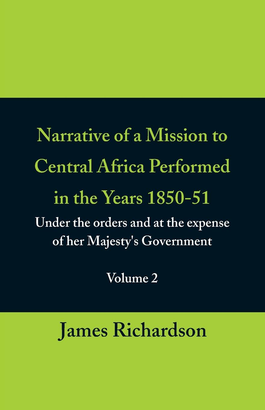 James Richardson Narrative of a Mission to Central Africa Performed in the Years 1850-51, (Volume 2) Under the Orders and at the Expense of Her Majesty.s Government