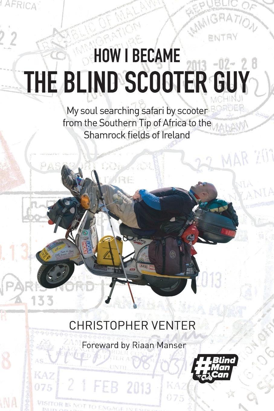 Christopher Venter How I Became The Blind Scooter Guy. My soul searching safari by scooter from the Southern Tip of Africa to the Shamrock fields of Ireland
