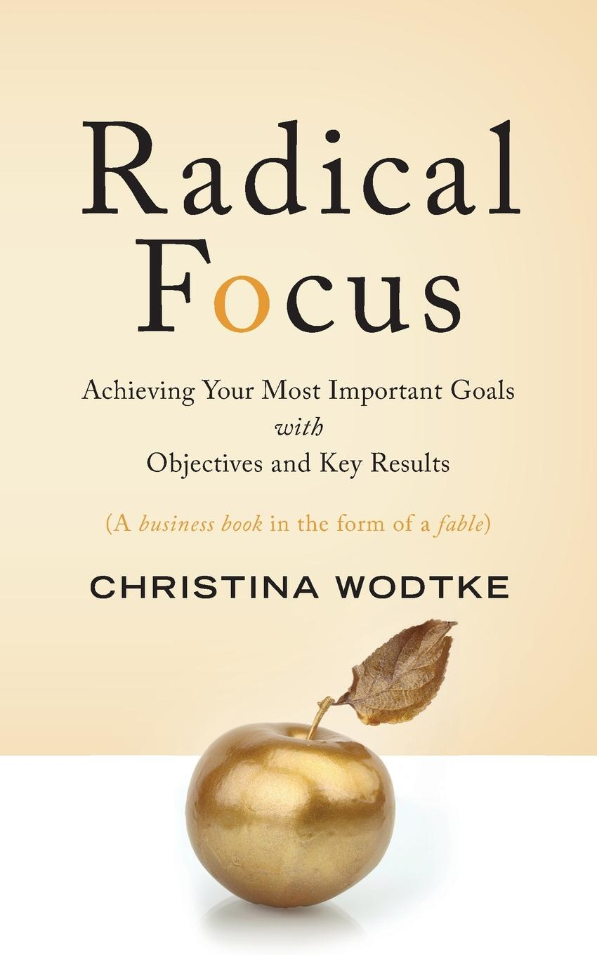 Christina R Wodtke Radical Focus. Achieving Your Most Important Goals with Objectives and Key Results diane twachtman cullen the iep from a to z how to create meaningful and measurable goals and objectives