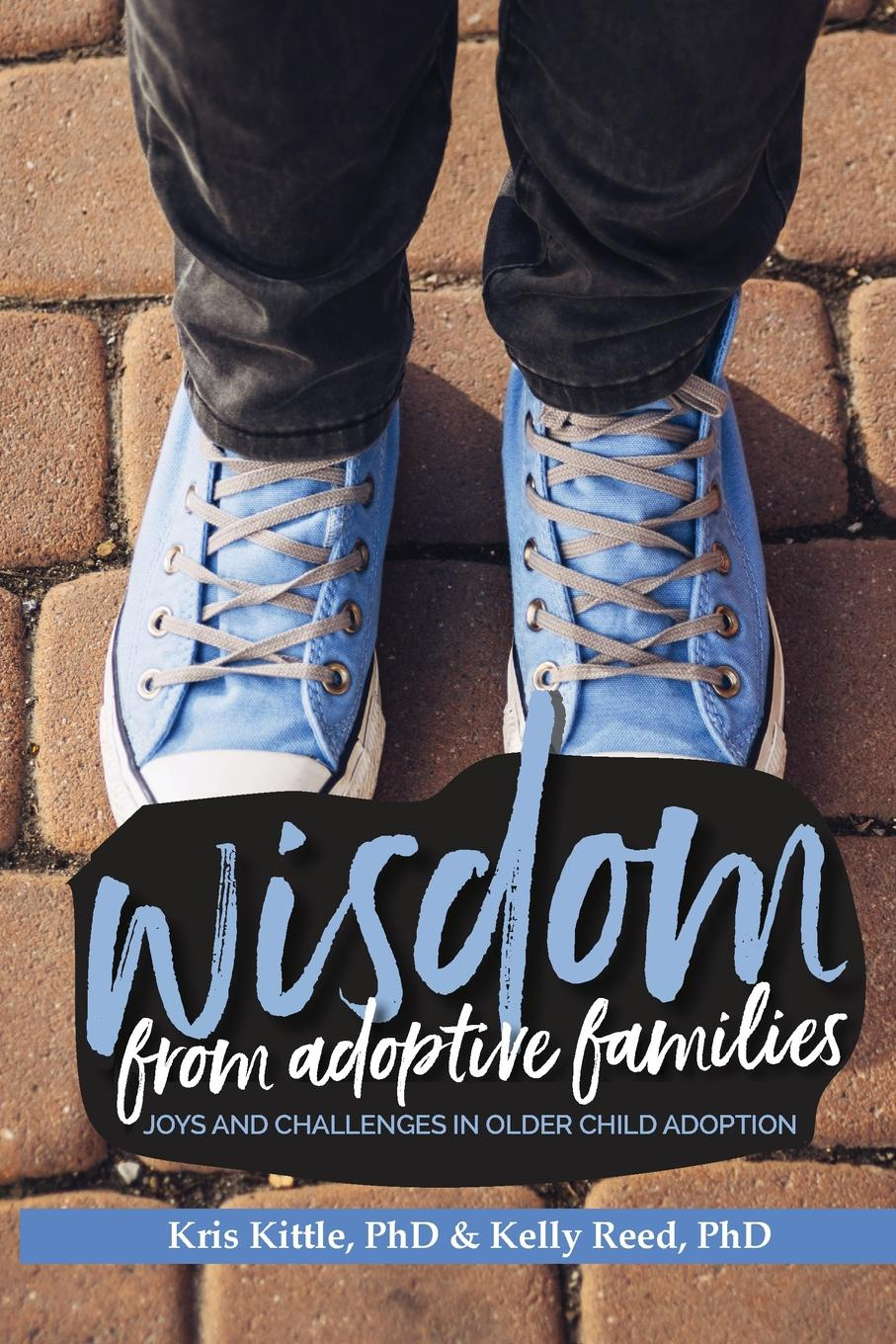 PhD Kris Kittle, PhD Kelly Reed Wisdom From Adoptive Families. Joys and Challenges in Older Child Adoption fallon april e working with adoptive parents research theory and therapeutic interventions