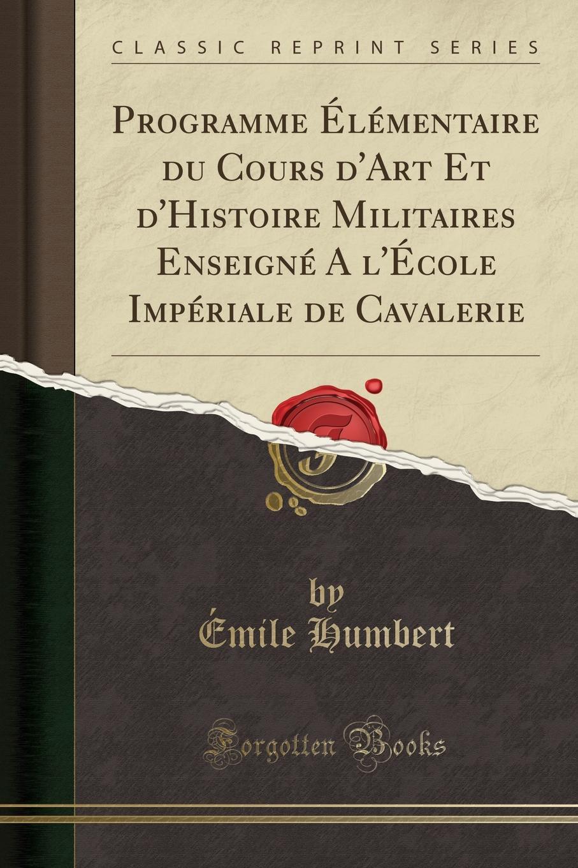 Émile Humbert Programme Elementaire du Cours d.Art Et d.Histoire Militaires Enseigne A l.Ecole Imperiale de Cavalerie (Classic Reprint)