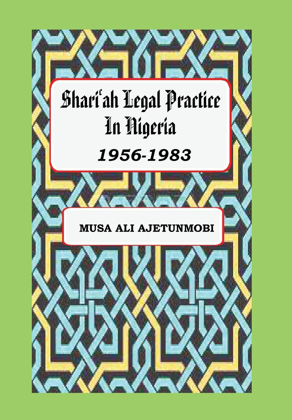 Musa Ali Ajetunmobi Shariah Legal Practice in Nigeria 1956-1983 colour and culture practice and meaning from antiquity to abstraction
