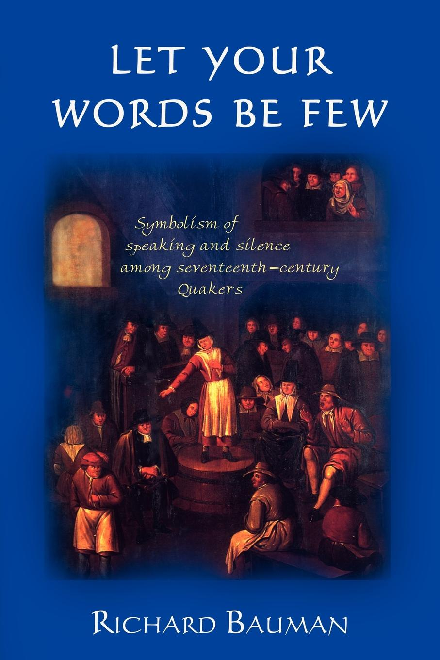 Richard Bauman Let Your Words Be Few. Symbolism of Speaking and Silence Among Seventeenth-Century Quakers