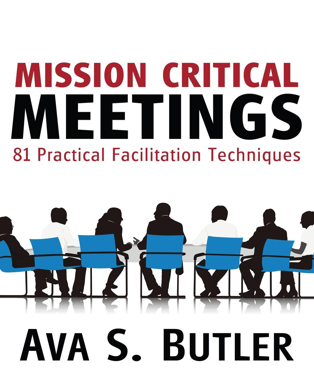 Ava S. Butler Mission Critical Meetings. 81 Practical Facilitation Techniques michael roberto a unlocking creativity how to solve any problem and make the best decisions by shifting creative mindsets