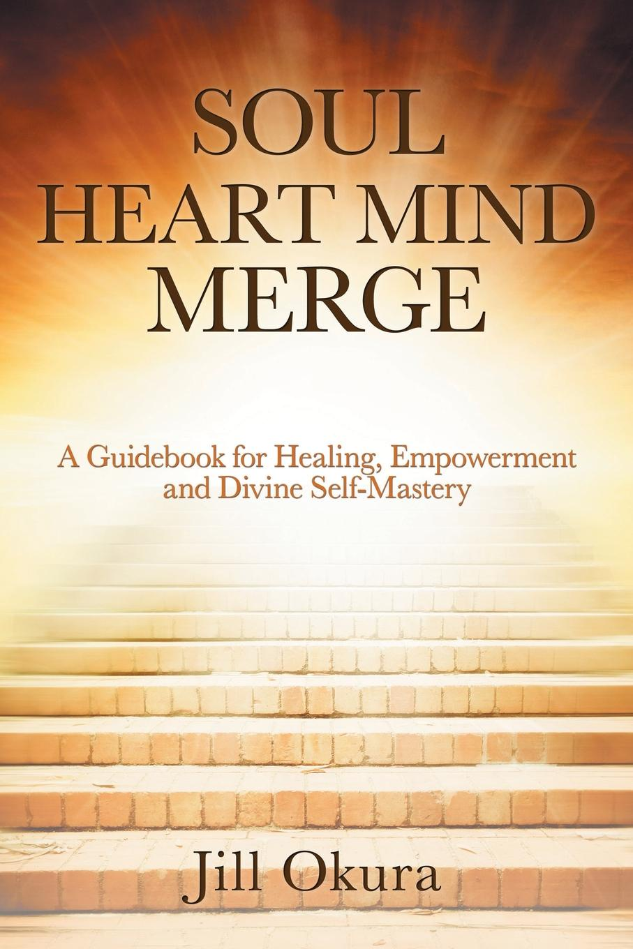Jill Okura Soul Heart Mind Merge. A Guidebook for Healing, Empowerment and Divine Self-Mastery the soul of a chef