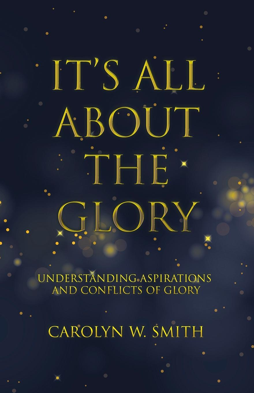 купить Carolyn W. Smith It.S All About the Glory. Understanding Aspirations and Conflicts of Glory по цене 1202 рублей