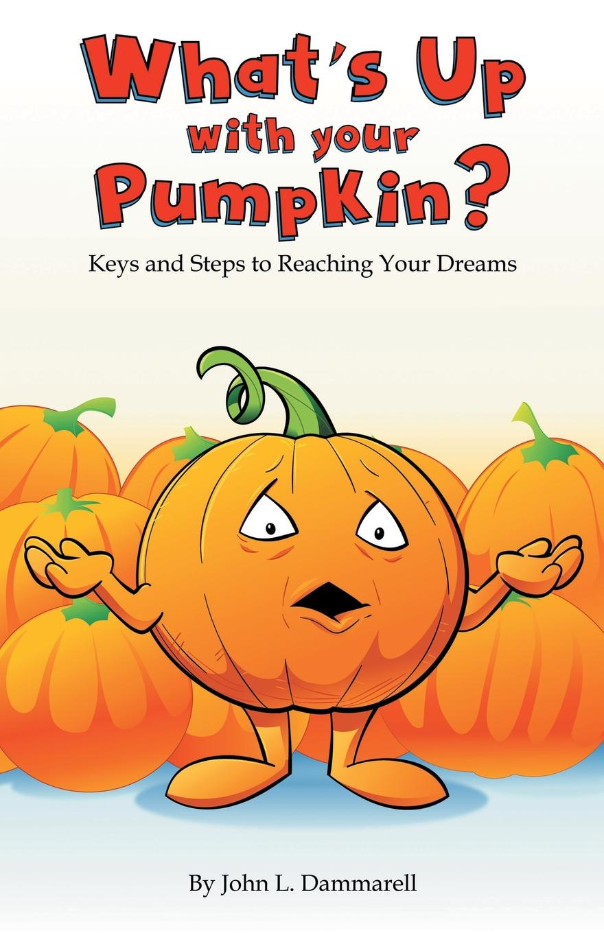 John L. Dammarell What.s up with Your Pumpkin.. Keys and Steps to Reaching Your Dreams цена