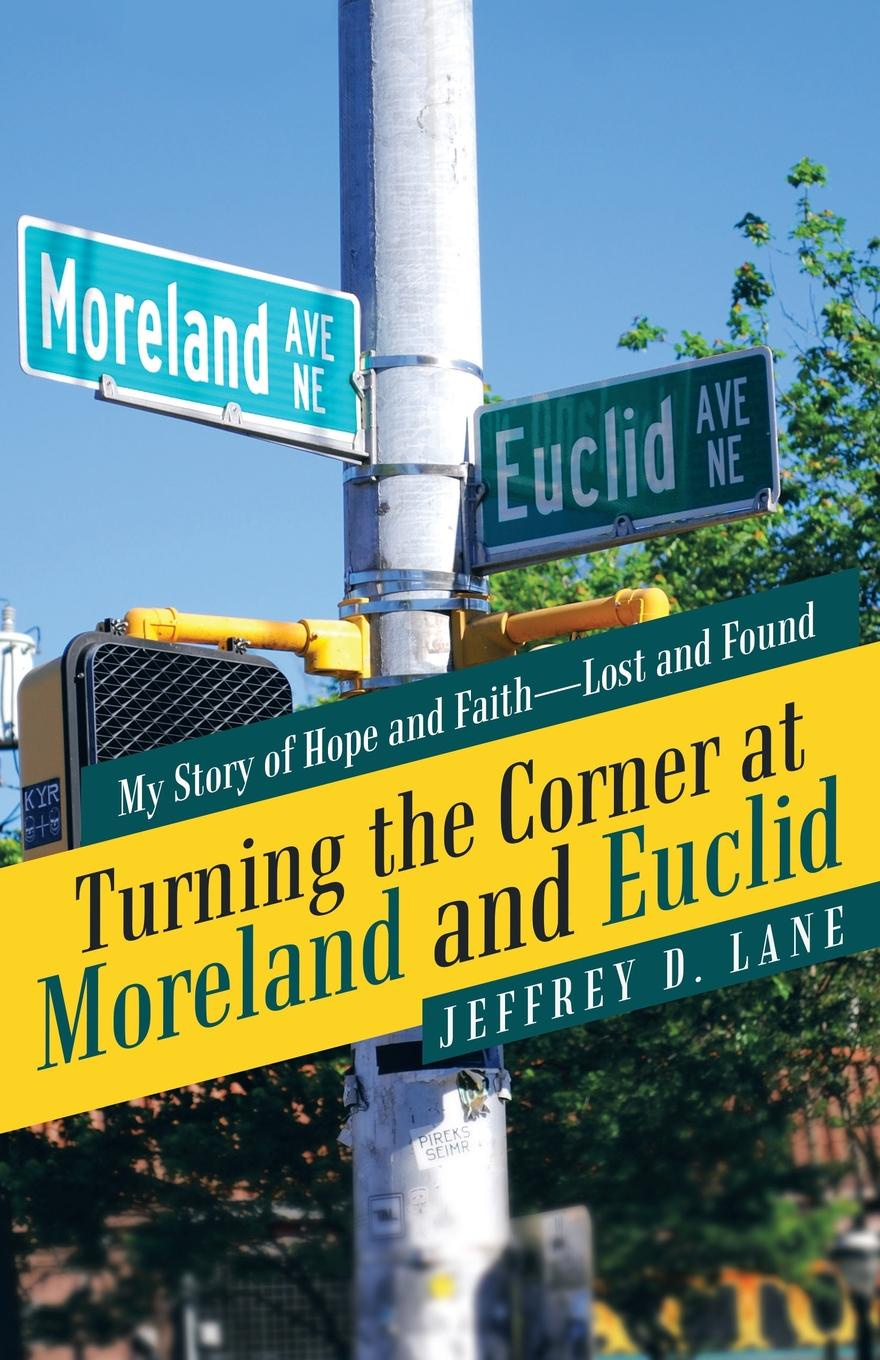 Jeffrey D. Lane Turning the Corner at Moreland and Euclid. My Story of Hope and Faith-Lost and Found the narrow corner