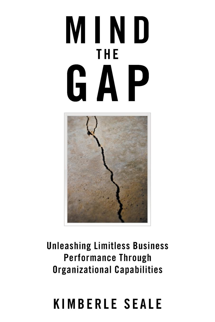 Kimberle Seale Mind the Gap. Unleashing Limitless Business Performance Through Organizational Capabilities john bernard m business at the speed of now fire up your people thrill your customers and crush your competitors