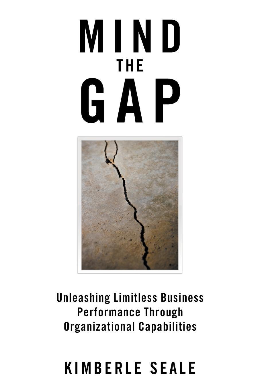 Kimberle Seale Mind the Gap. Unleashing Limitless Business Performance Through Organizational Capabilities axel jörn dynamic capabilities at ibm