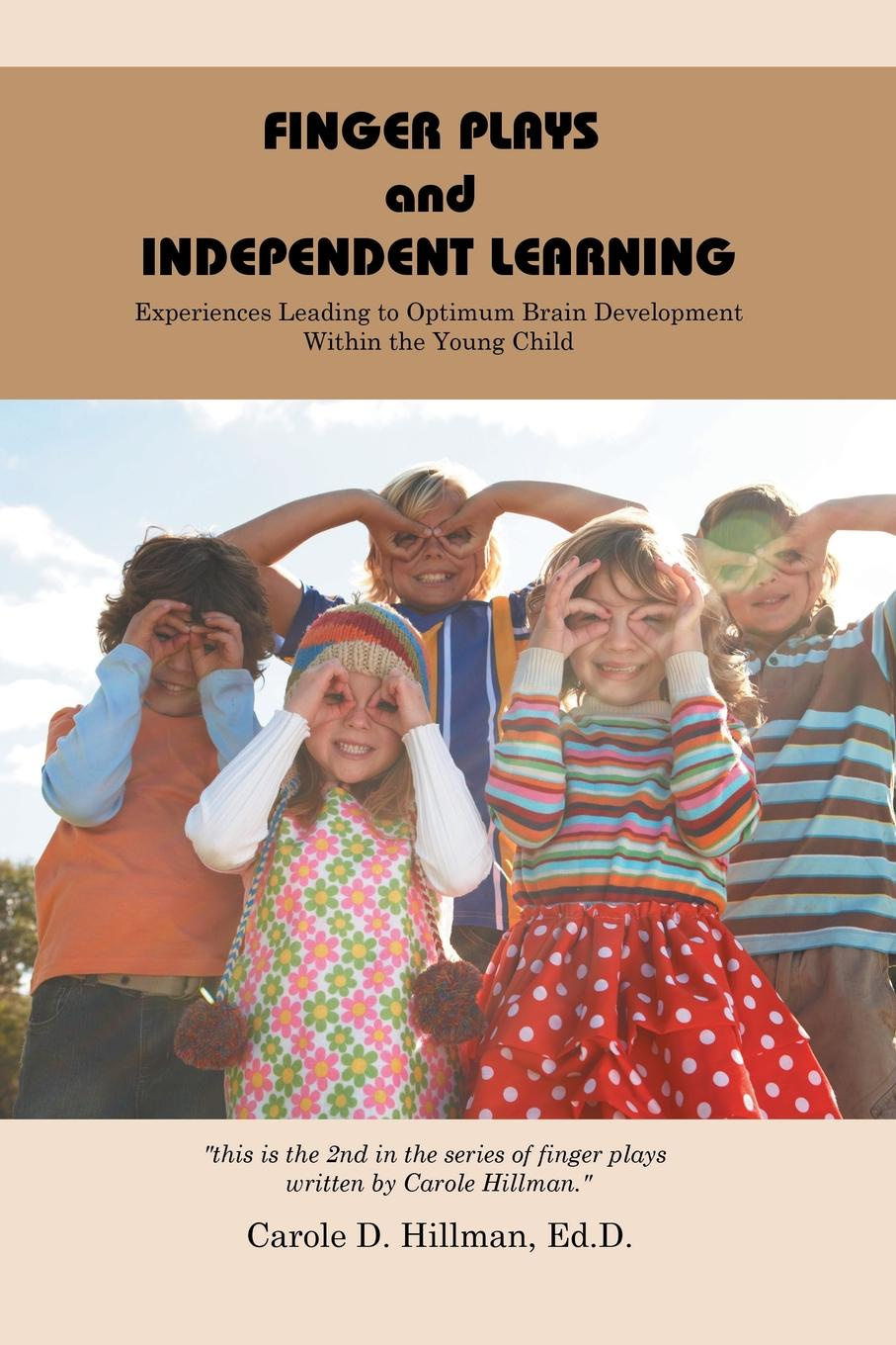Carole D. Hillman EdD Finger Plays and Independent Learning. Experiences Leading to Optimum Brain Development Within the Young Child plays