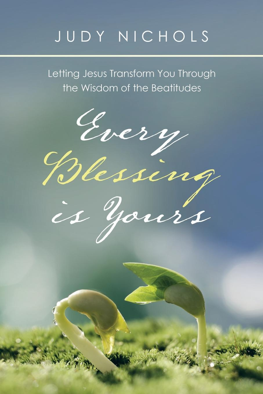 Judy Nichols Every Blessing Is Yours. Letting Jesus Transform You Through the Wisdom of the Beatitudes judy moody the doctor is in
