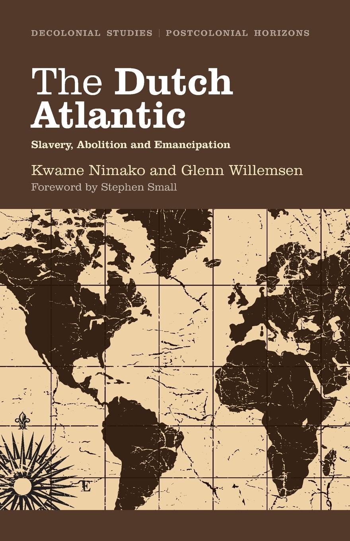 Kwame Nimako, Glenn Willemsen The Dutch Atlantic. Slavery, Abolition and Emancipation charles sumner white slavery in the barbary states
