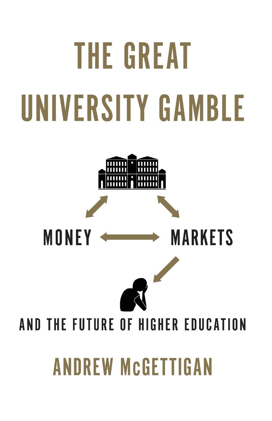 Andrew McGettigan The Great University Gamble. Money, Markets and the Future of Higher Education andrew mcgettigan the great university gamble money markets and the future of higher education