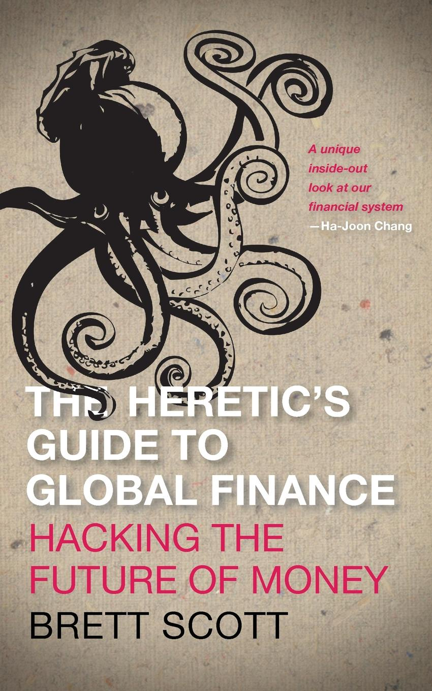 Brett Scott The Heretic.s Guide to Global Finance. Hacking the Future of Money david skeel the new financial deal understanding the dodd frank act and its unintended consequences