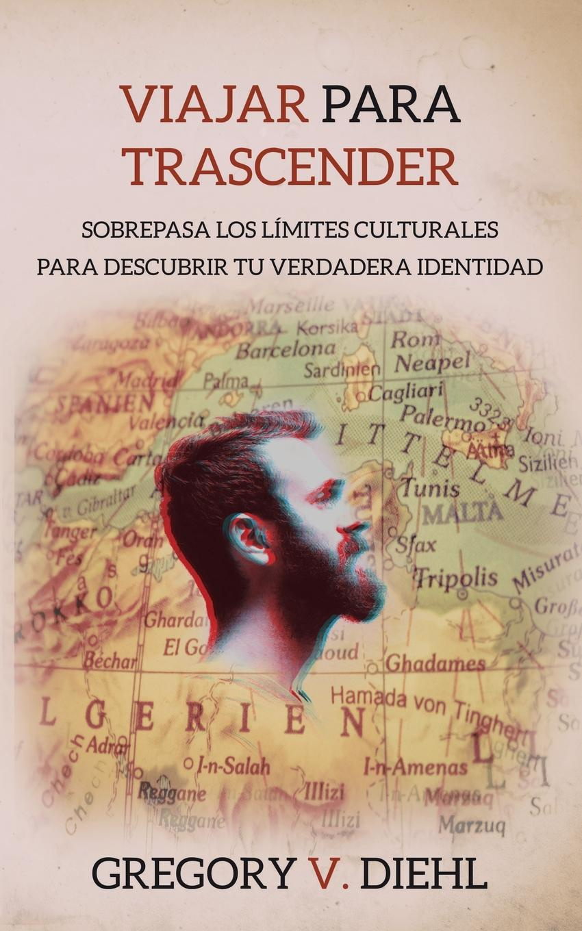 Gregory V. Diehl Viajar Para Trascender .Travel as Transformation.. Sobrepasa Los Limites Culturales Para Descubrir Tu Verdadera Identidad .Conquer The Limits Of Culture to Discover Your Own Identity.