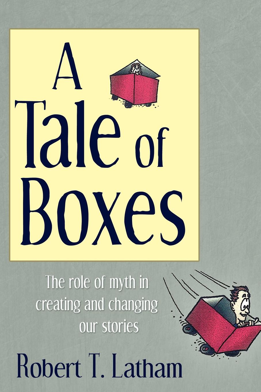 Robert T. Latham A Tale of Boxes. The Role of Myth in Creating and Changing Our Stories