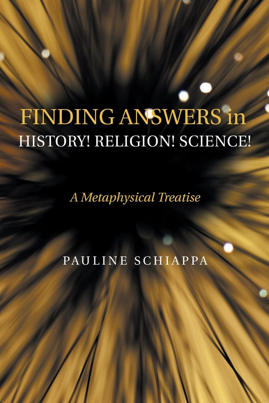 Pauline Schiappa Finding Answers History. Religion. Science.. A Metaphysical Treatise