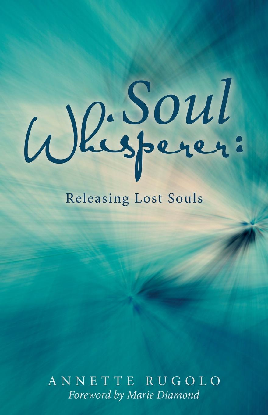 Annette Rugolo Soul Whisperer. Releasing Lost Souls canyon of lost souls