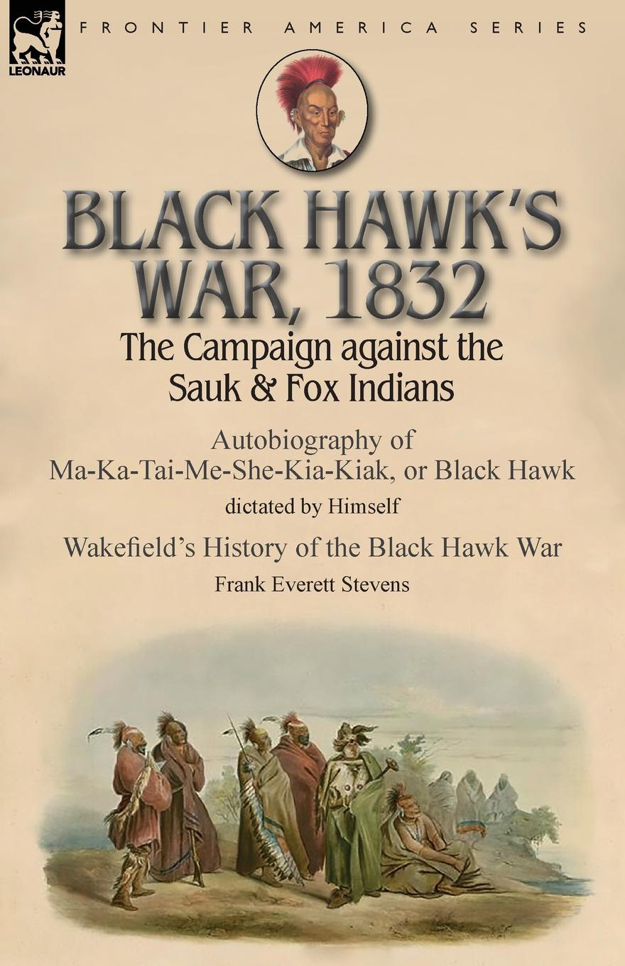 Black Hawk, Frank Everett Stevens Black Hawk.s War, 1832. The Campaign against the Sauk . Fox Indians-Autobiography of Ma-Ka-Tai-Me-She-Kia-Kiak, or Black Hawk dictated by Himself . Wakefield.s History of the Black Hawk War by Frank Everett Stevens rollins j blackwood g war hawk a tucker wayne novel