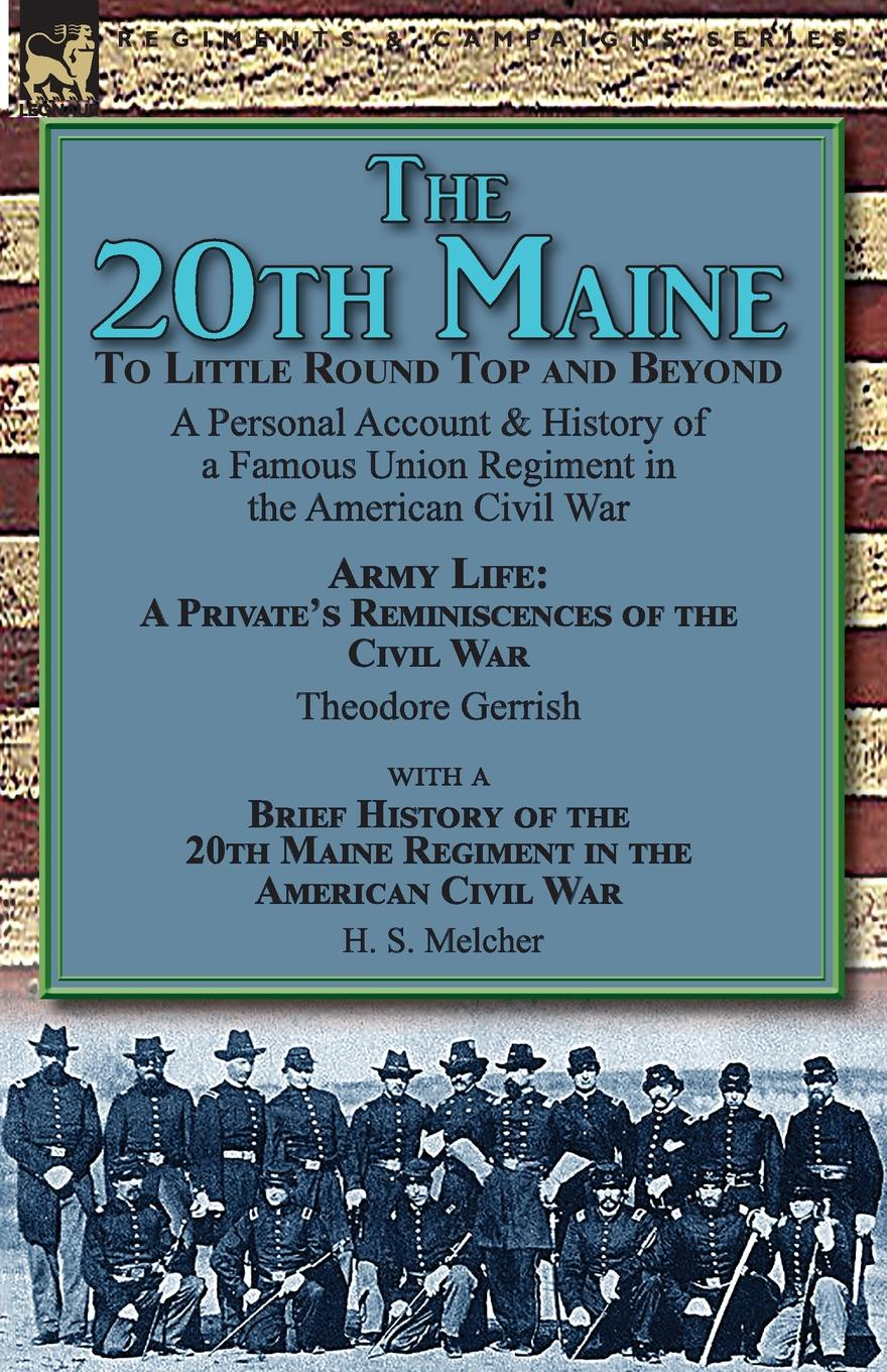 Theodore Gerrish, H. S. Melcher The 20th Maine-To Little Round Top and Beyond. a Personal Account . History of a Famous Union Regiment in the American Civil War