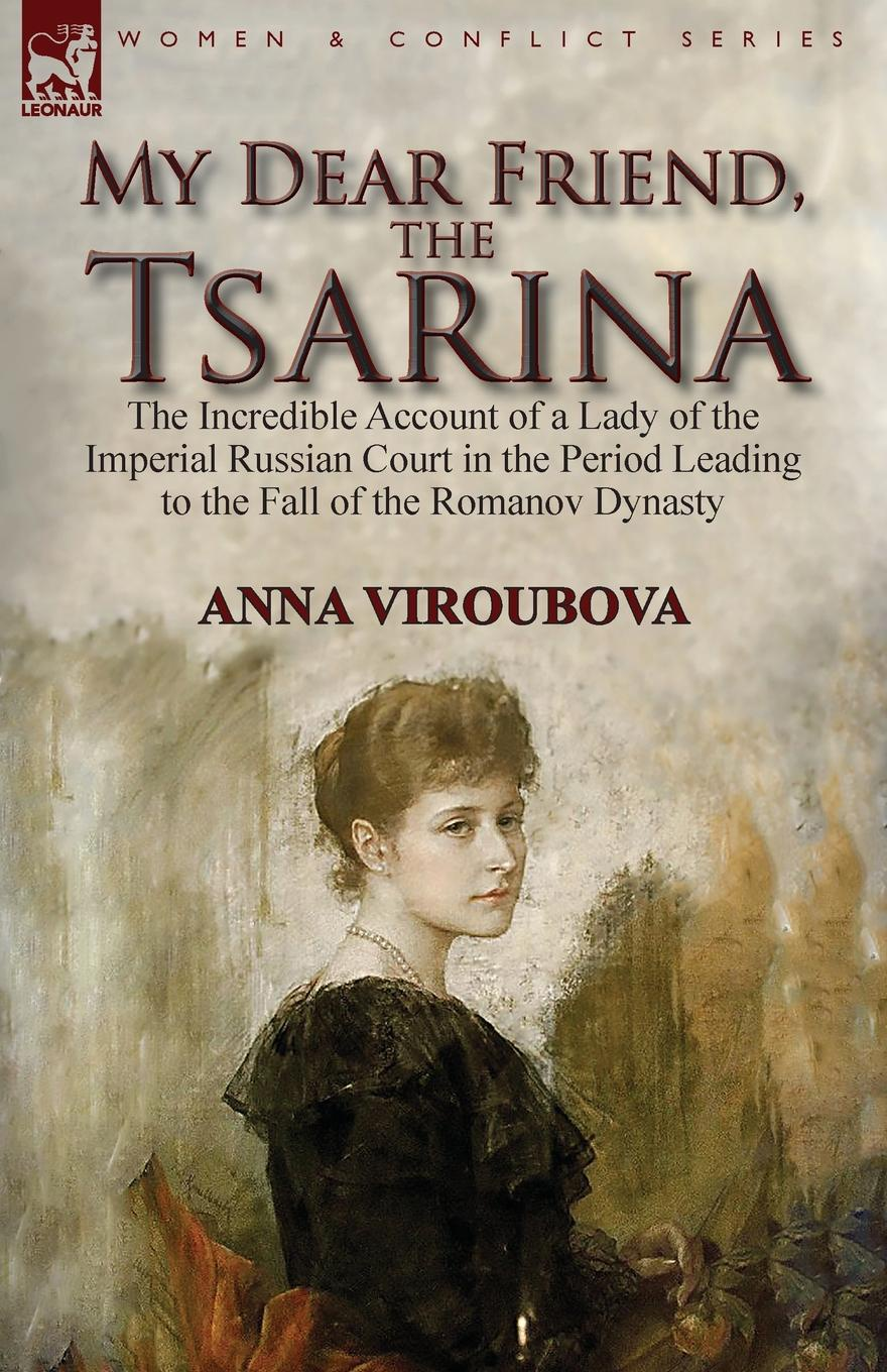 Anna Viroubova My Dear Friend, the Tsarina. the Incredible Account of a Lady of the Imperial Russian Court in the Period Leading to the Fall of the Romanov Dynasty anna aleksandrovna vyrubova memories of the russian court