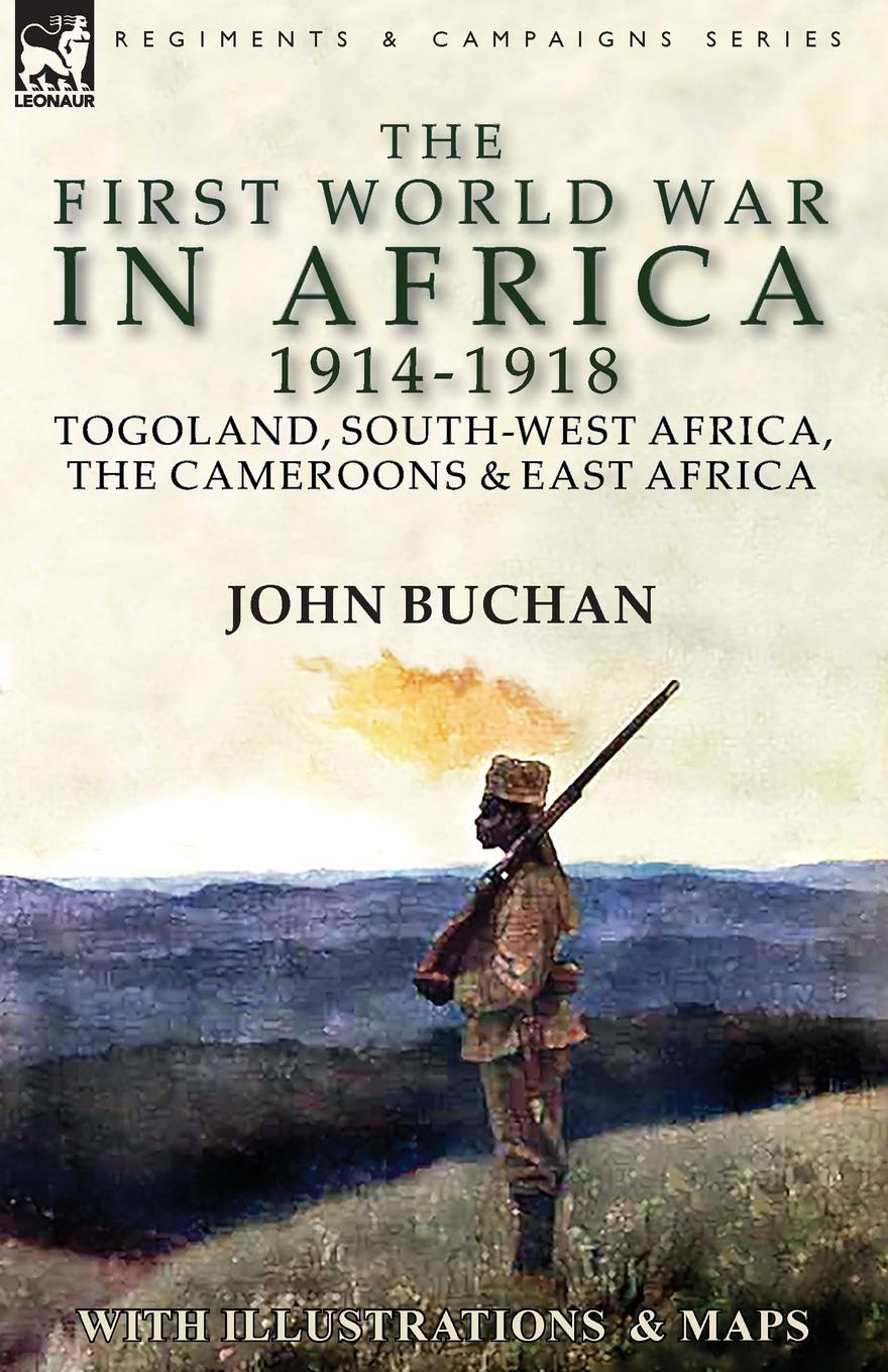 John Buchan The First World War in Africa 1914-1918. Togoland, South-West Africa, the Cameroons . East Africa the war in south africa