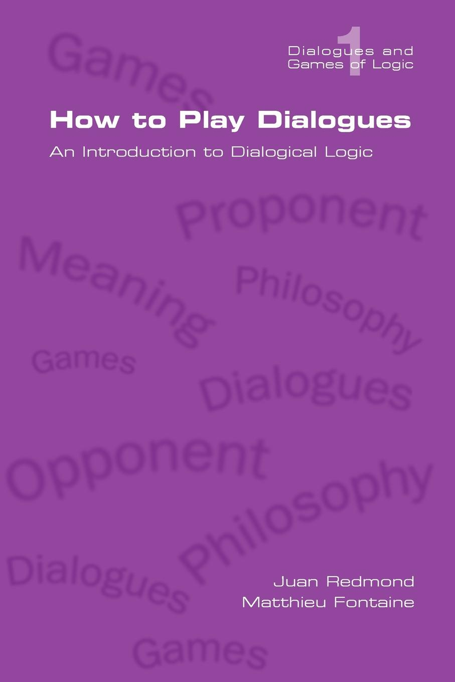 Juan Redmond, Matthieu Fontaine How to Play Dialogues. an Introduction to Dialogical Logic scott pratt l logic inquiry argument and order