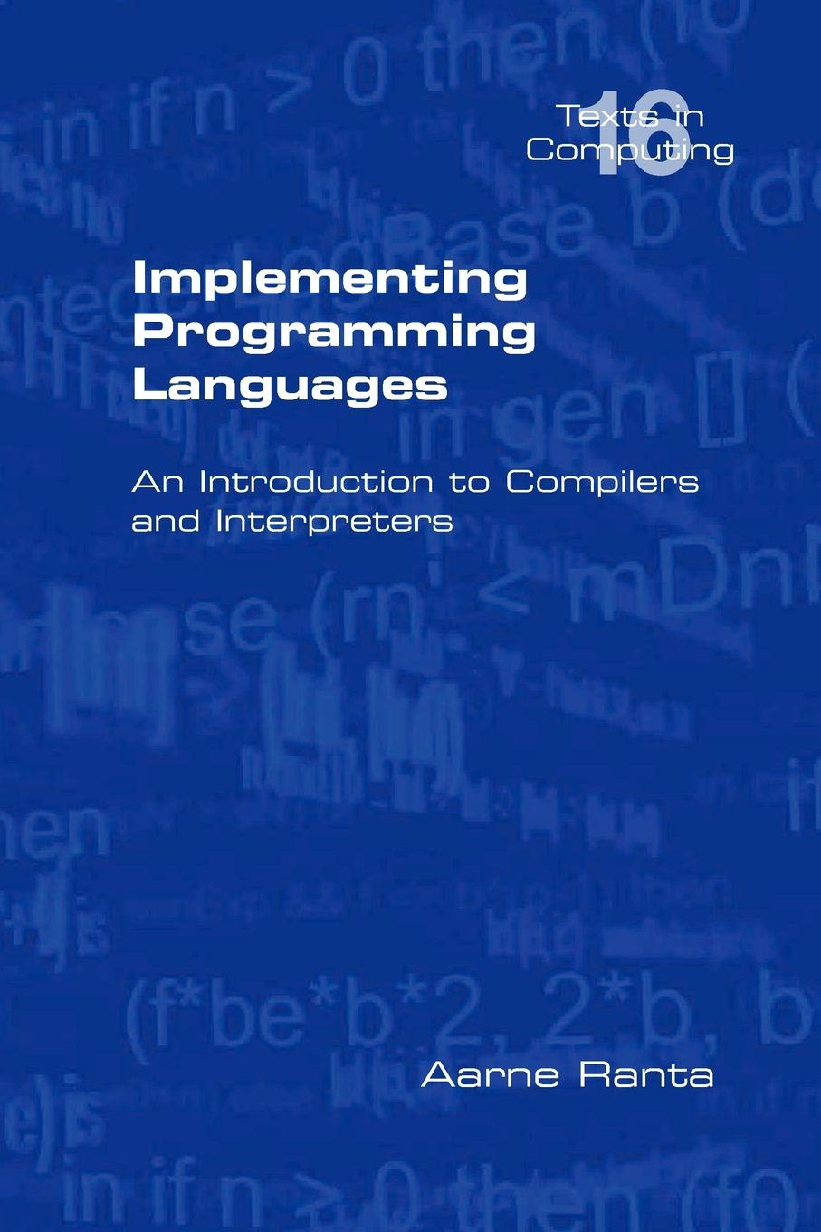 Aarne Ranta Implementing Programming Languages. an Introduction to Compilers and Interpreters