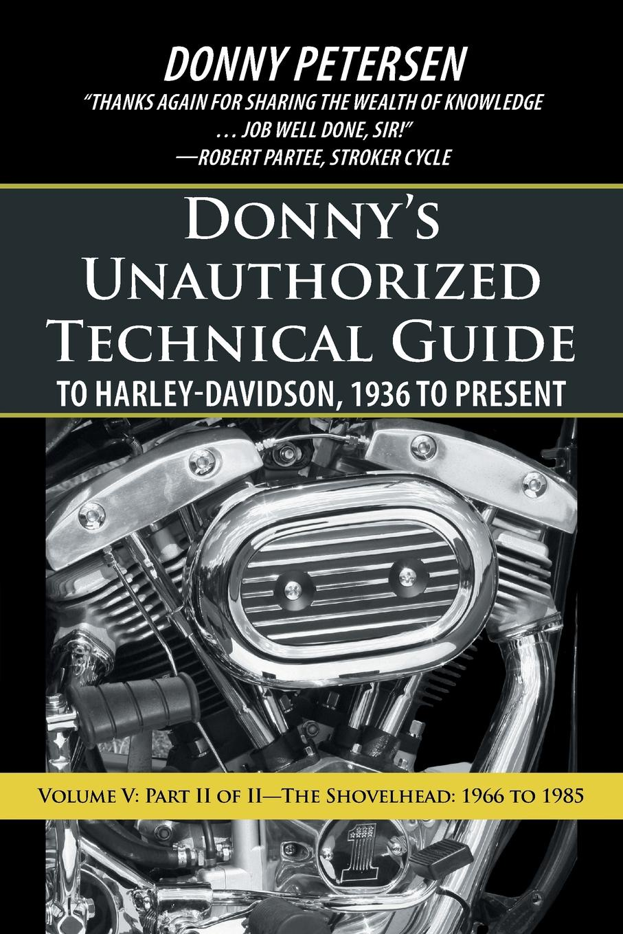 Donny Petersen Donny.s Unauthorized Technical Guide to Harley-Davidson, 1936 to Present. Volume V: Part II of II-The Shovelhead: 1966 to 1985