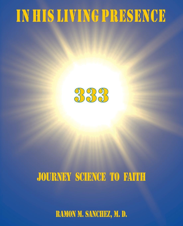 Ramon M. Sanchez M.D. In His Living Presence 333. Journey Science to Faith