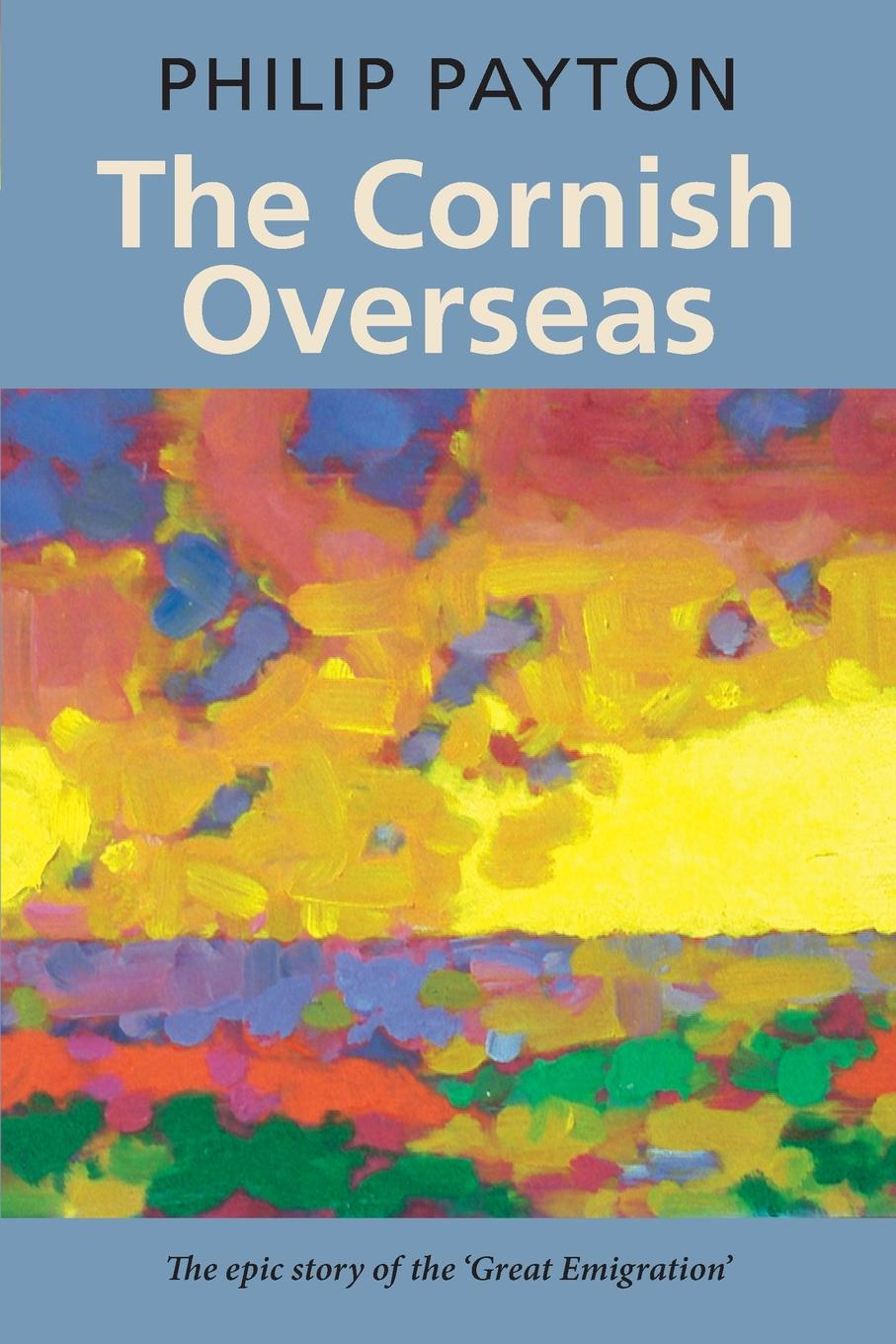 Philip Payton The Cornish Overseas. The Epic Story of the great Emigration richard overy the times history of the world
