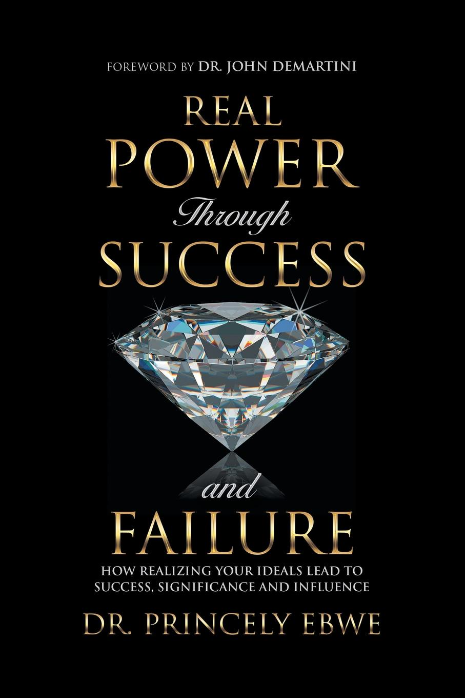 Dr. Princely Ebwe Real Power Through Success and Failure. How Realizing Your Ideals Lead to Success, Significance, and Influence allen chey johnson manifest greatness how to achieve anything and completely transform your life