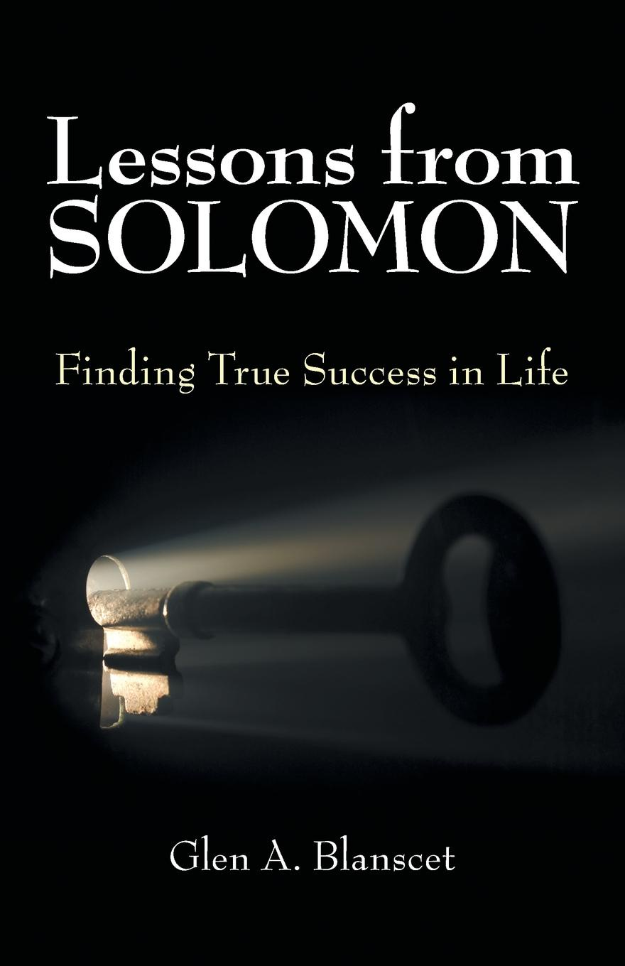 Glen A. Blanscet Lessons from Solomon. Finding True Success in Life david keane the art of deliberate success the 10 behaviours of successful people