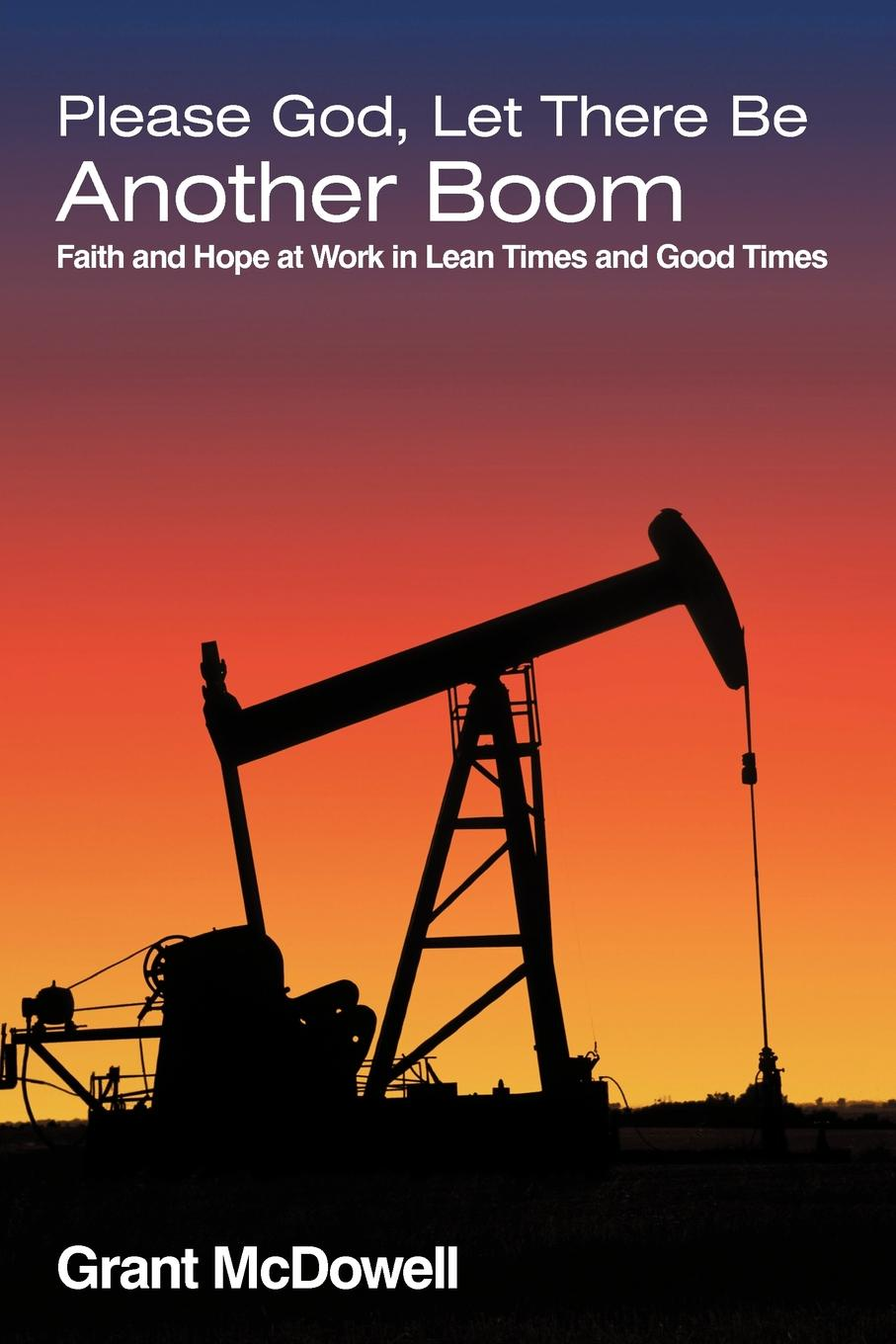 Grant McDowell Please God, Let There Be Another Boom. Faith and Hope at Work in Lean Times and Good Times god is at work