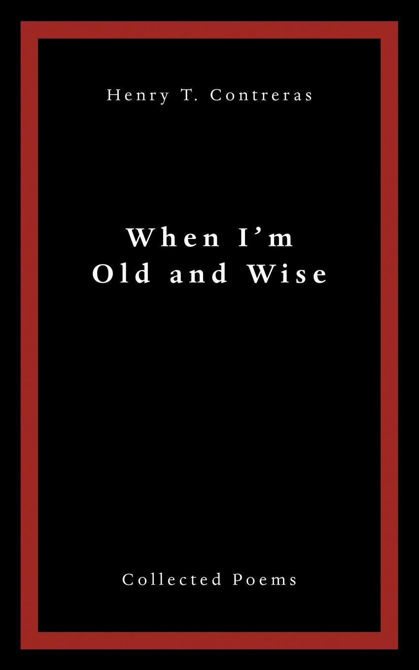 Henry T. Contreras When I.M Old and Wise. Collected Poems marcela contreras abc of transfusion