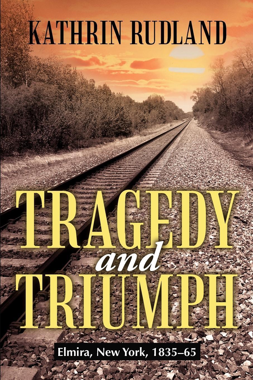 Kathrin Rudland Tragedy and Triumph. Elmira, New York, 1835-65 стоимость