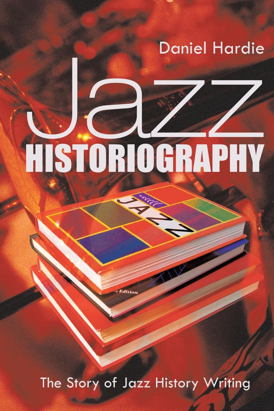Daniel Hardie Jazz Historiography. The Story of Jazz History Writing цена и фото