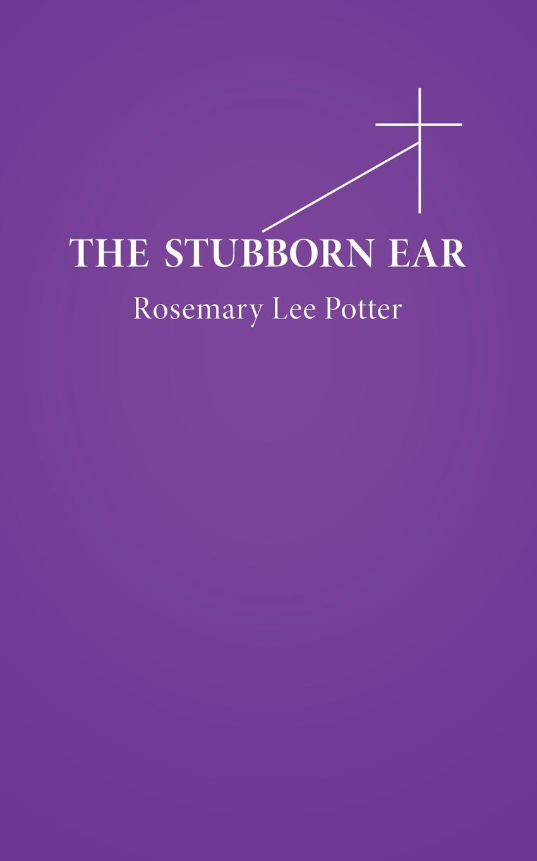 Rosemary Lee Potter The Stubborn Ear dr ken baker friend of god