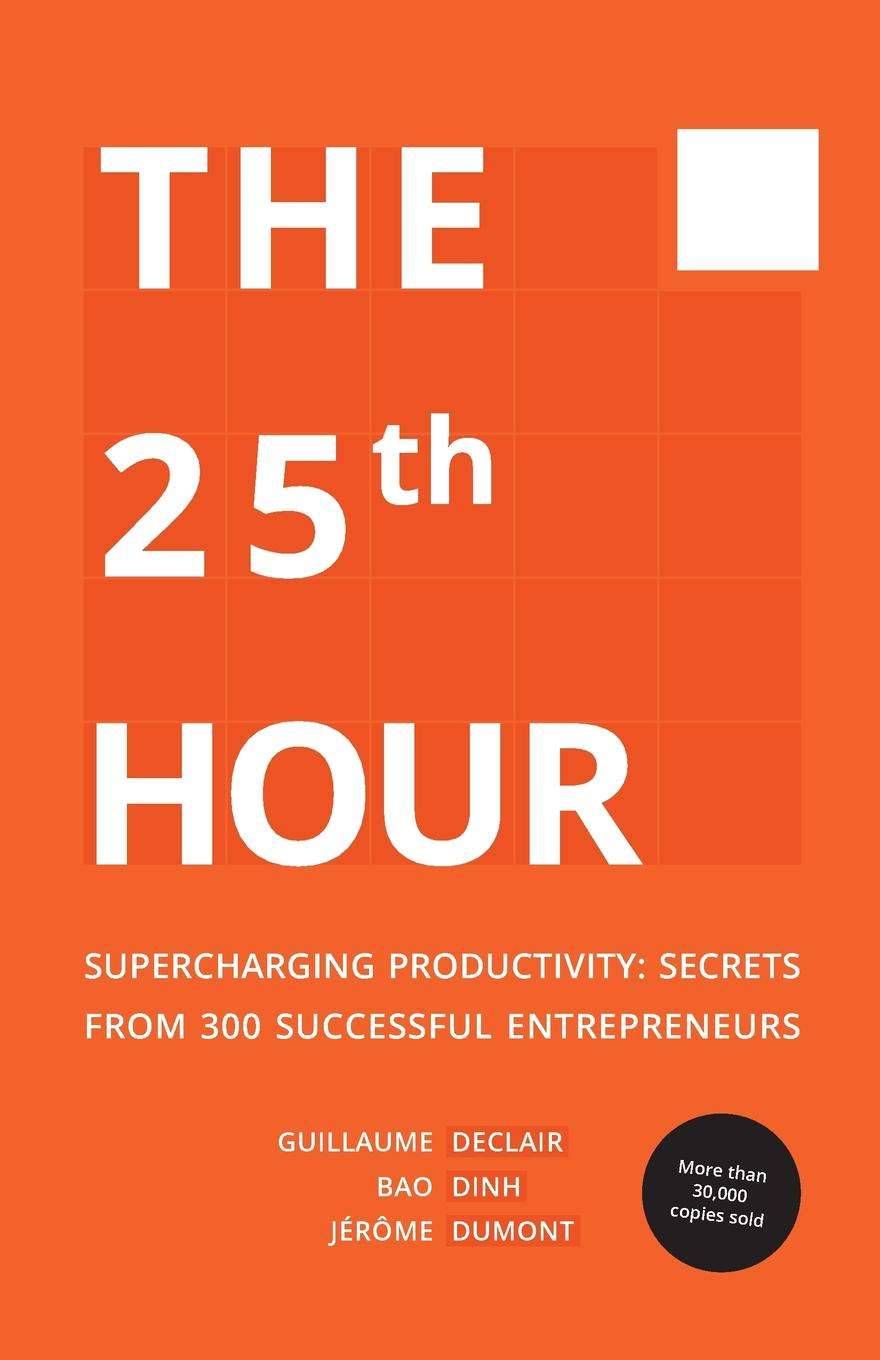 Declair Guillaume, Dinh Bao, Dumont Jérôme The 25th Hour. Supercharging Productivity - Secrets from 300 Successful Entrepreneurs lisa disselkamp no boundaries how to use time and labor management technology to win the race for profits and productivity