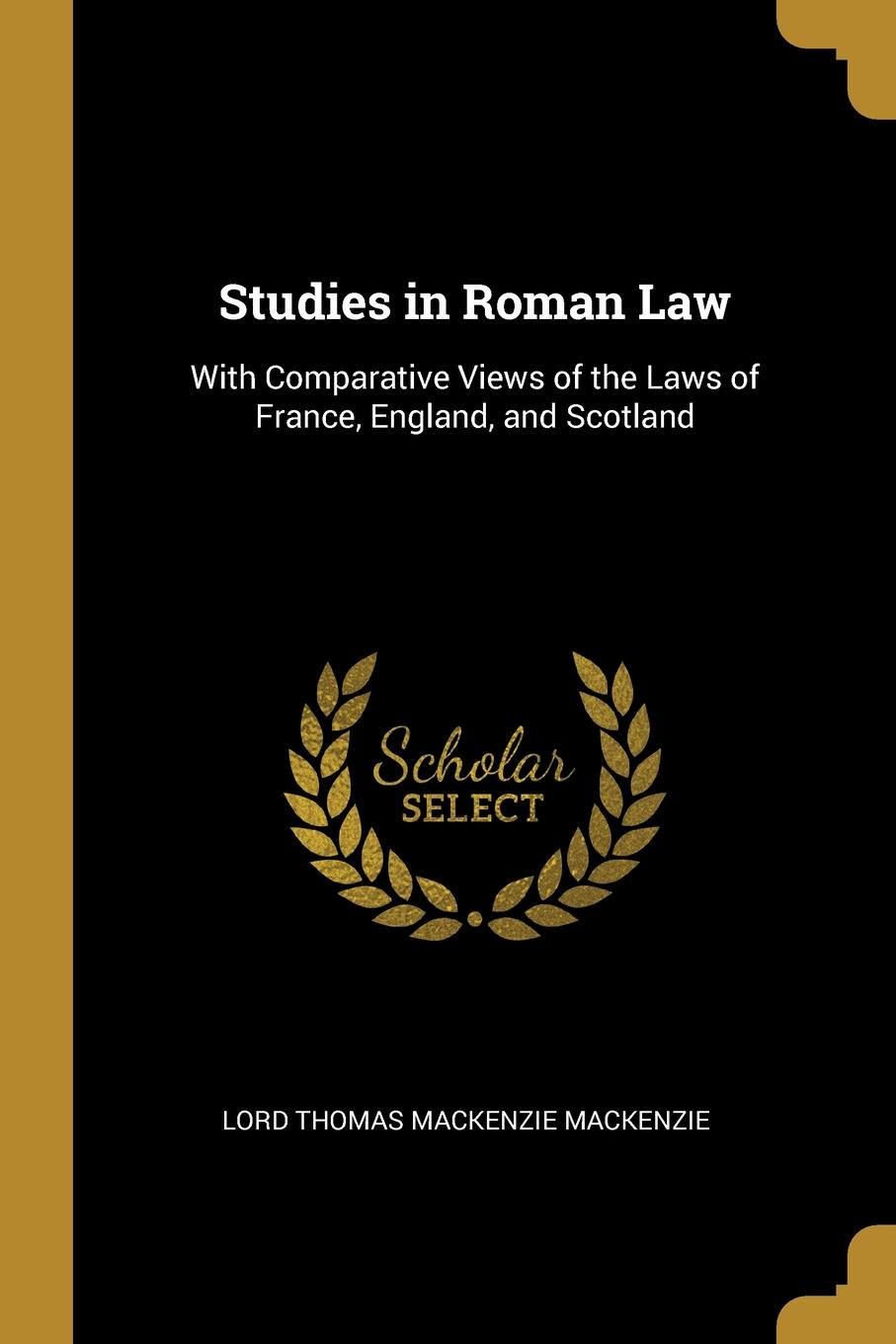 Lord Thomas Mackenzie Mackenzie Studies in Roman Law. With Comparative Views of the Laws of France, England, and Scotland studies in roman law with comparative views of the laws of france england and scotland