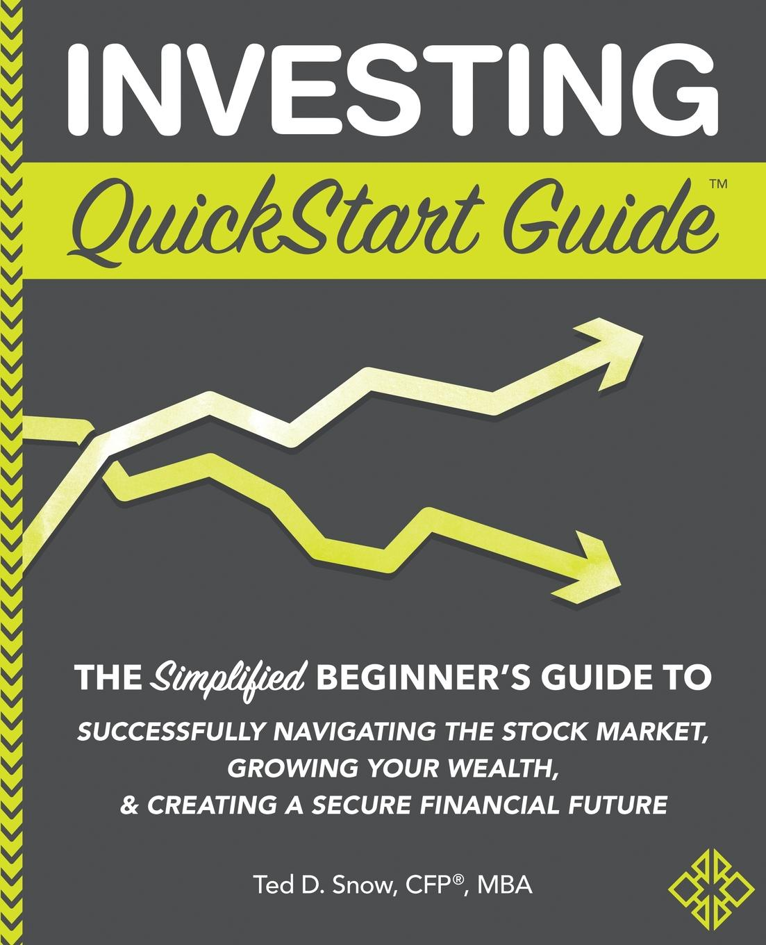 Ted D. Snow CFP® MBA Investing QuickStart Guide. The Simplified Beginner.s Guide to Successfully Navigating the Stock Market, Growing Your Wealth . Creating a Secure Financial Future