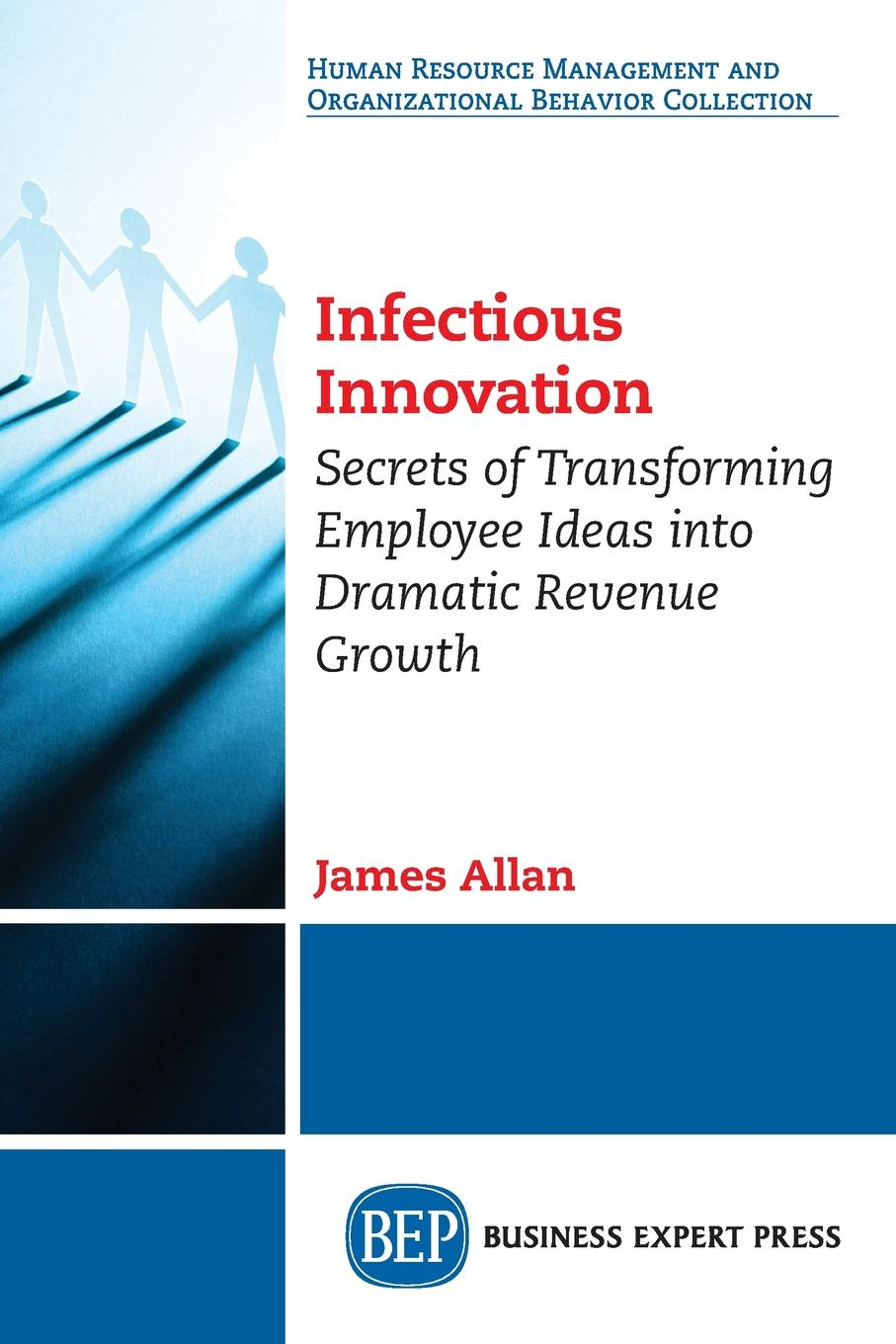 James Allan Infectious Innovation. Secrets of Transforming Employee Ideas into Dramatic Revenue Growth knowledge and innovation dilemmas