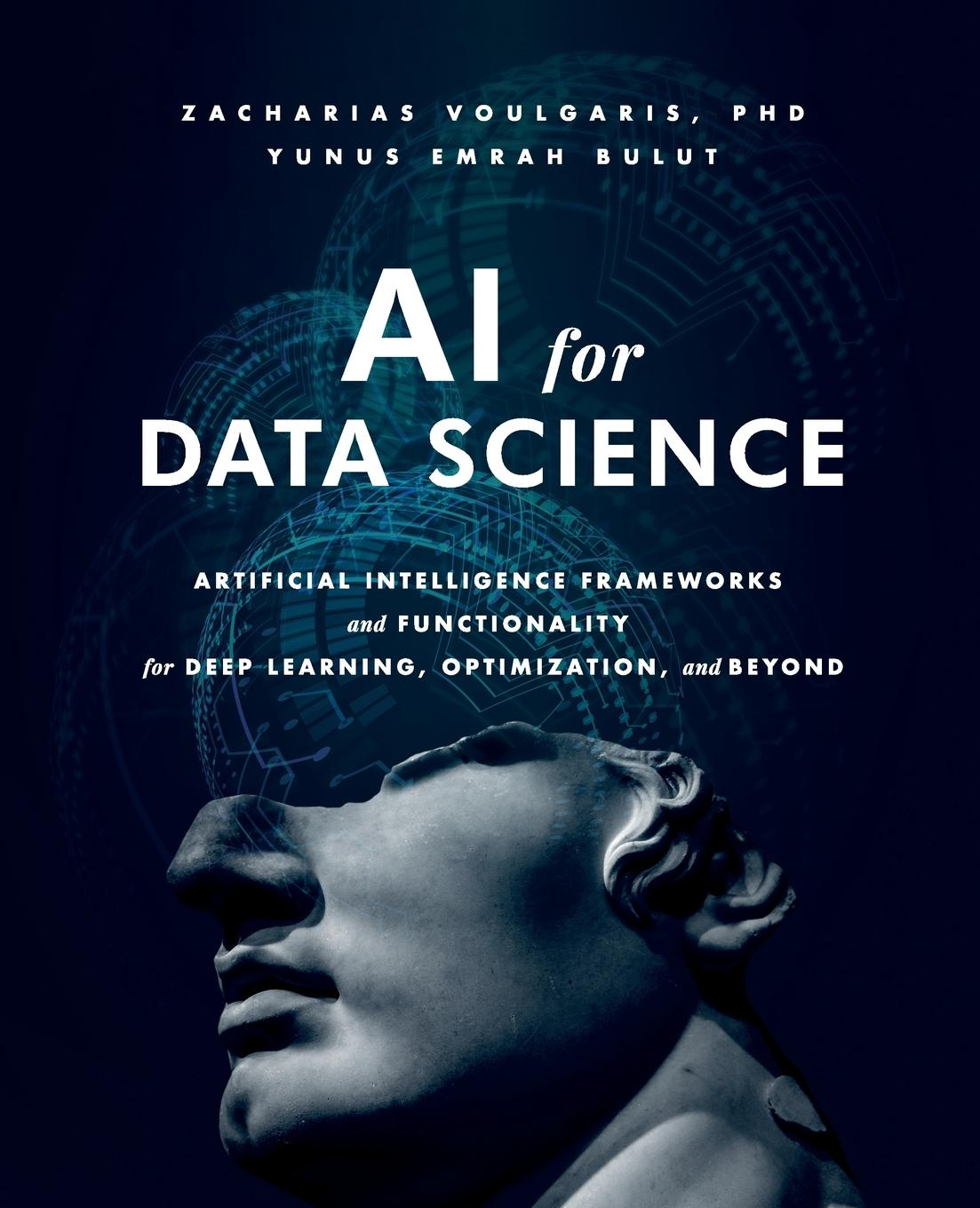 Zacharias Voulgaris, Yunus Emrah Bulut AI for Data Science. Artificial Intelligence Frameworks and Functionality for Deep Learning, Optimization, and Beyond zacharias voulgaris data science mindset methodologies and misconceptions
