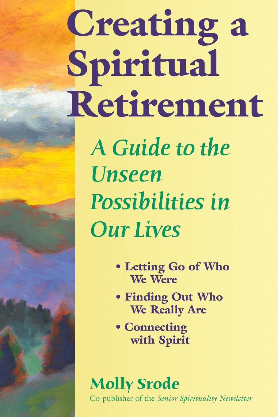 Molly Srode Creating a Spiritual Retirement. A Guide to the Unseen Possibilities in Our Lives jacobsen r the unseen