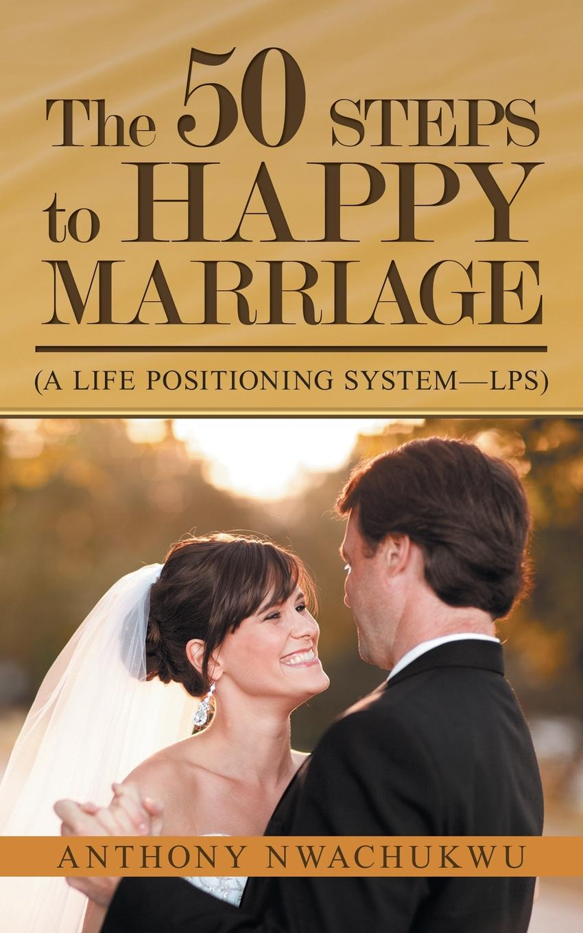 Anthony Nwachukwu The 50 Steps to Happy Marriage. (A Life Positioning System-Lps)